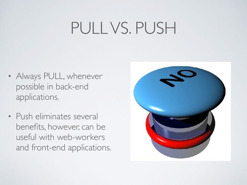 PULL VS. PUSH • Always PULL, whenever possible ...