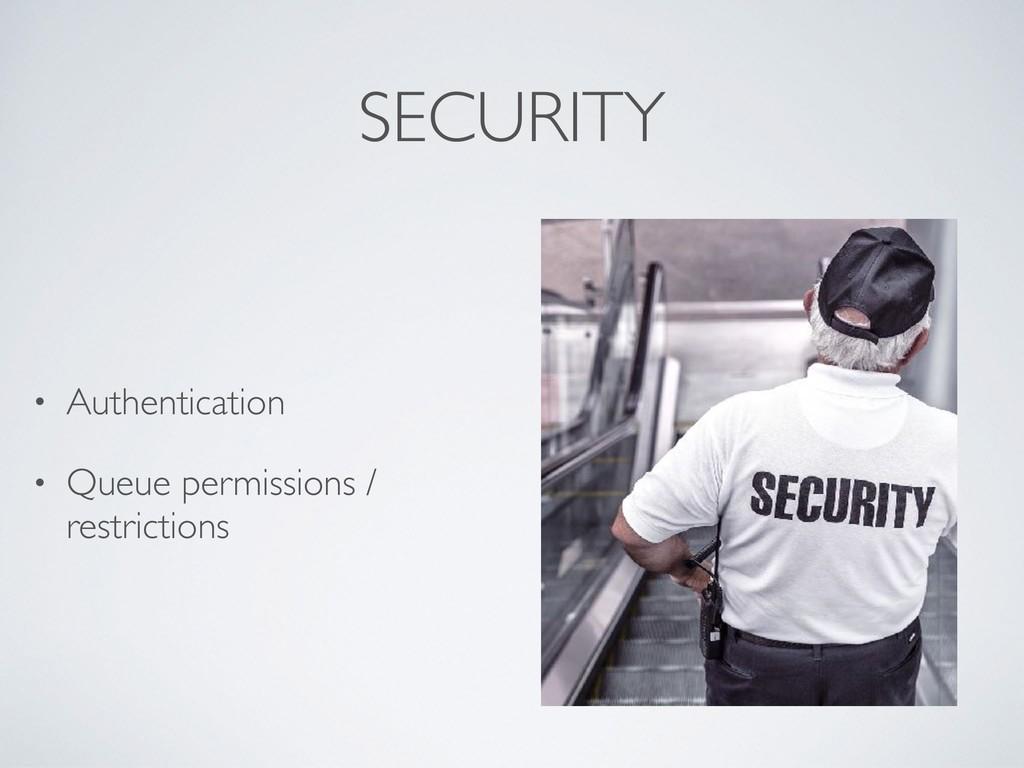 SECURITY • Authentication • Queue permissions /...
