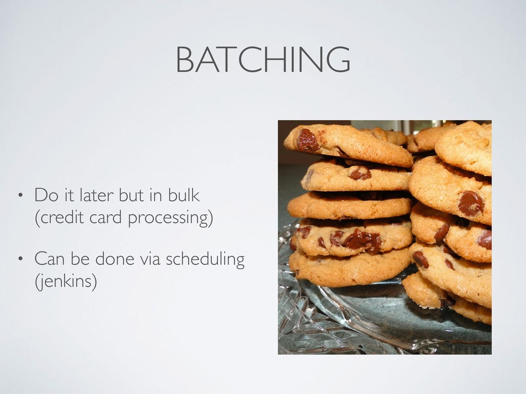 BATCHING • Do it later but in bulk (credit card...
