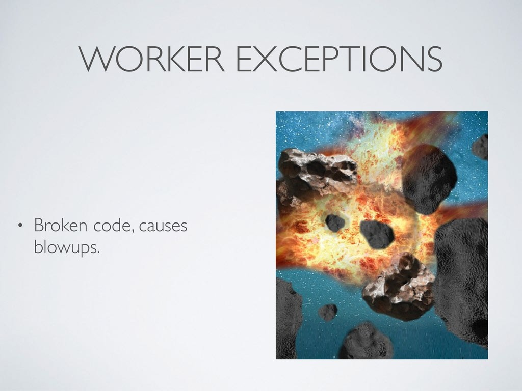 WORKER EXCEPTIONS • Broken code, causes blowups.