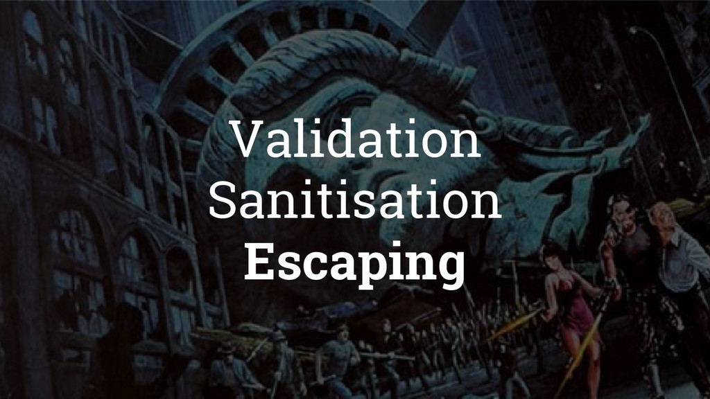 Validation Sanitisation Escaping