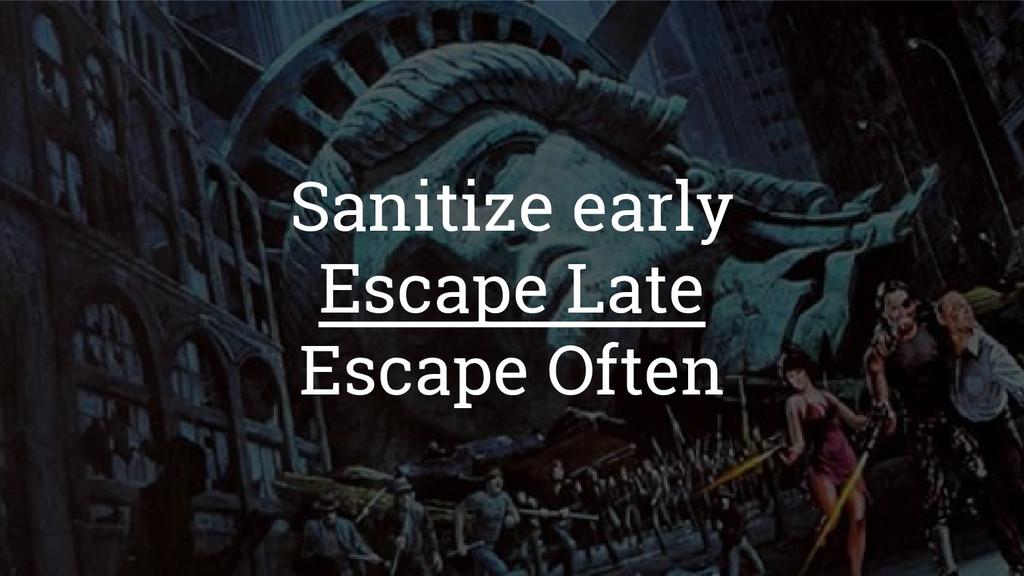 Sanitize early Escape Late Escape Often