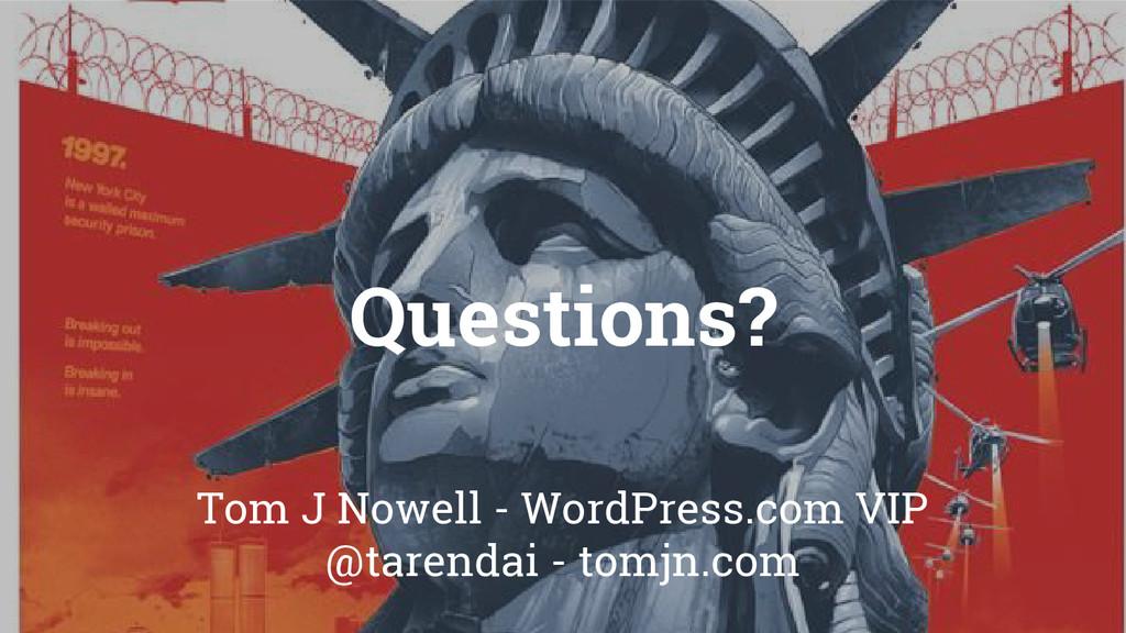 Questions? Tom J Nowell - WordPress.com VIP @ta...