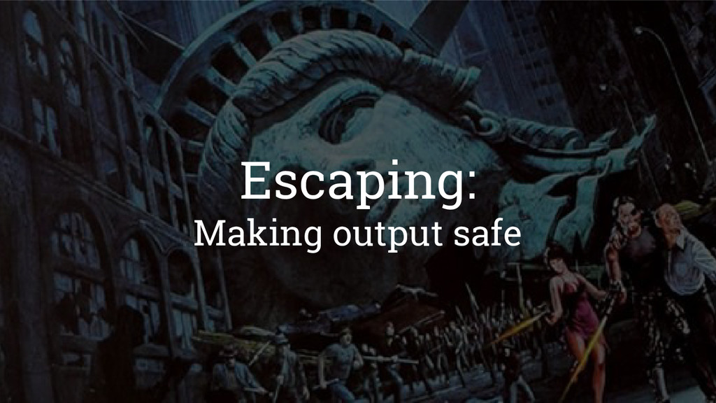 Escaping: Making output safe