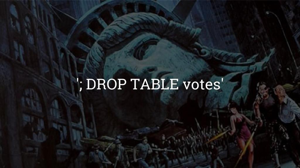 '; DROP TABLE votes'