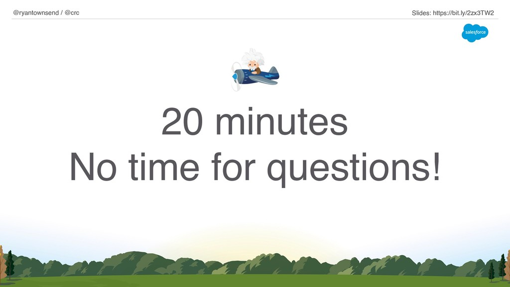 20 minutes No time for questions! @ryantownsend...