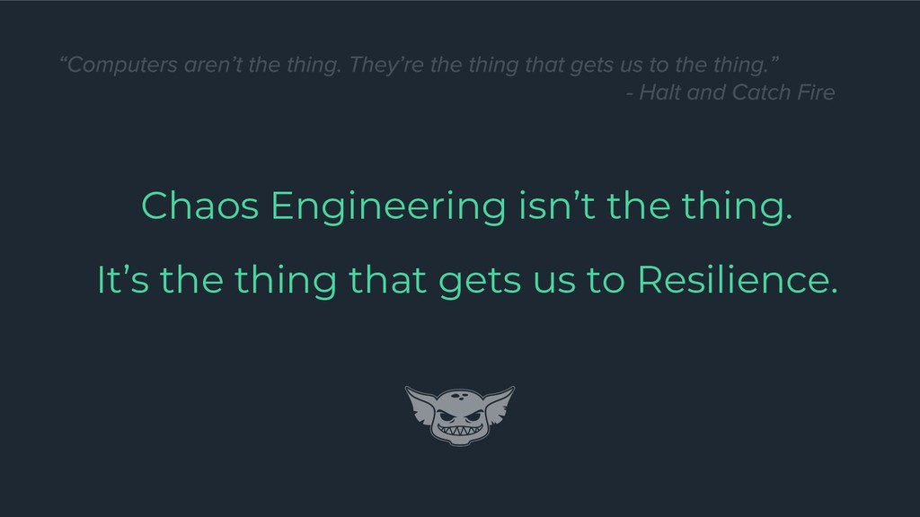 Chaos Engineering isn't the thing. It's the thi...