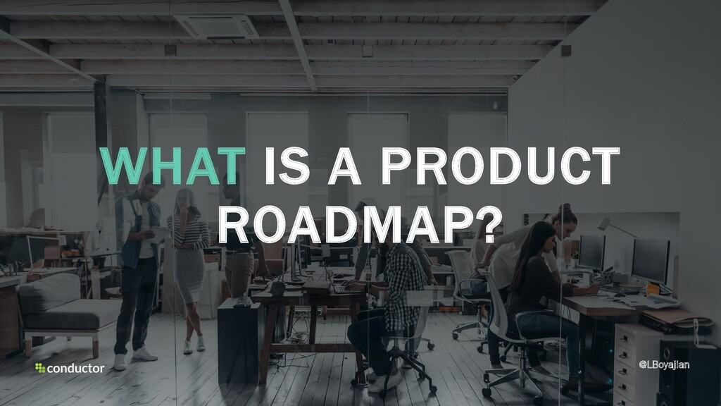 WHAT IS A PRODUCT ROADMAP? @LBoyajian