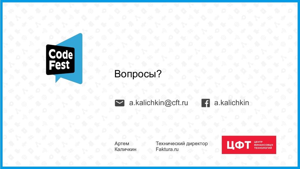 Вопросы? a.kalichkin a.kalichkin@cft.ru Артем К...
