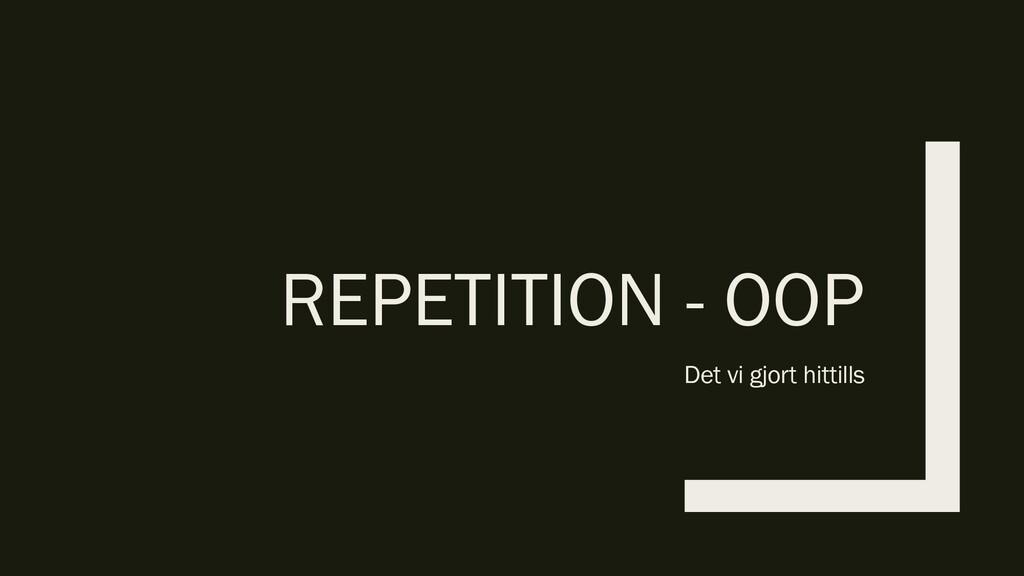REPETITION - OOP Det vi gjort hittills