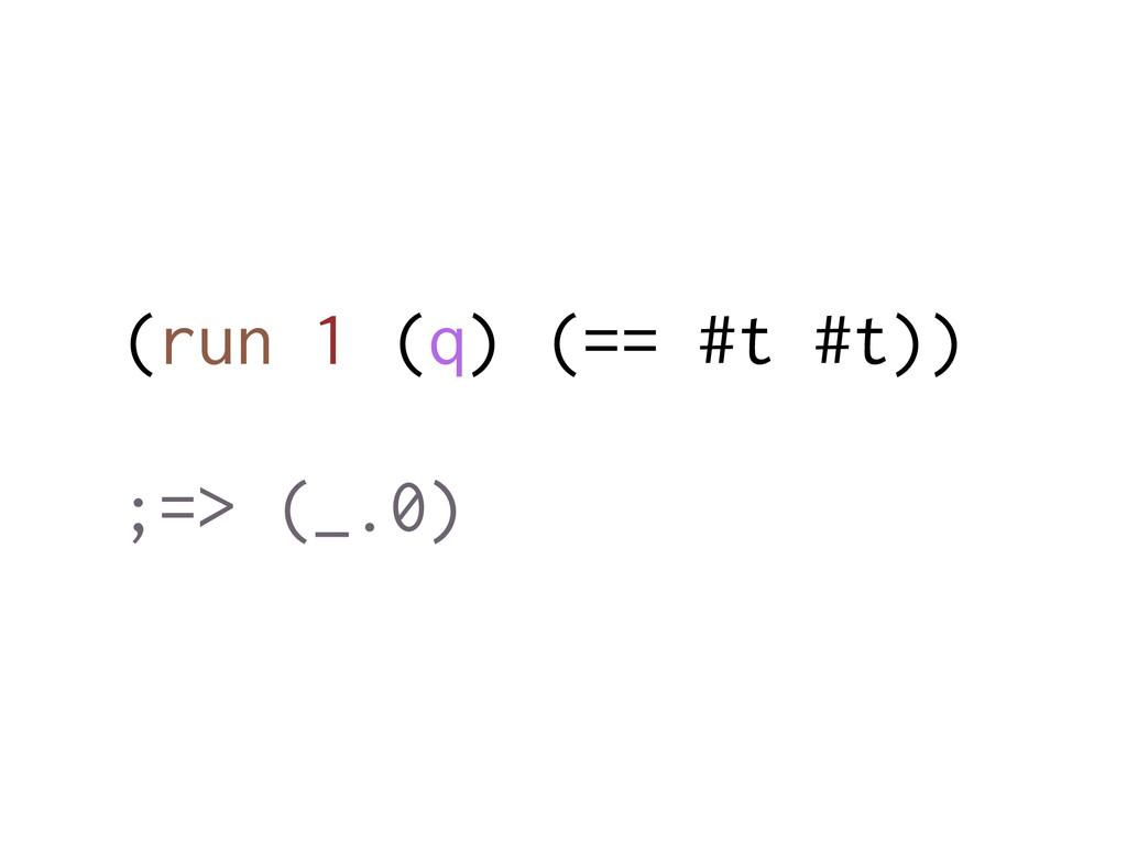 (run 1 (q) (== #t #t)) ;=> (_.0)