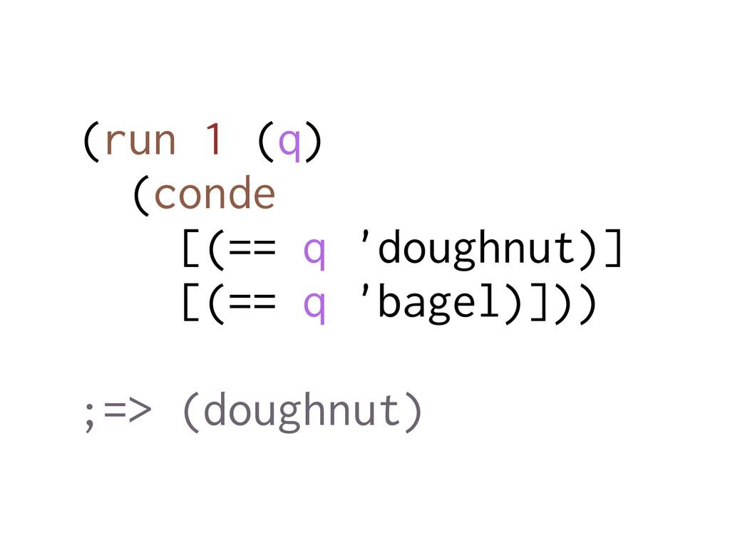 (run 1 (q) (conde [(== q 'doughnut)] [(== q 'ba...