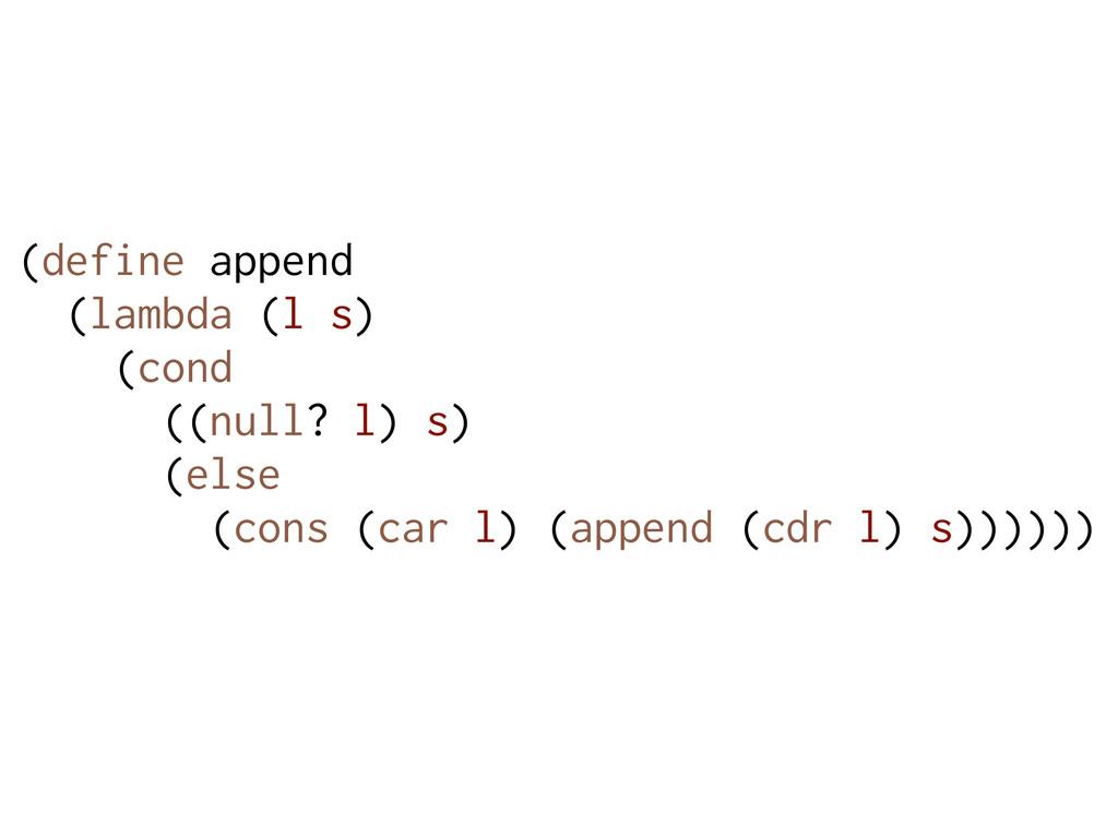 (define append (lambda (l s) (cond ((null? l) s...