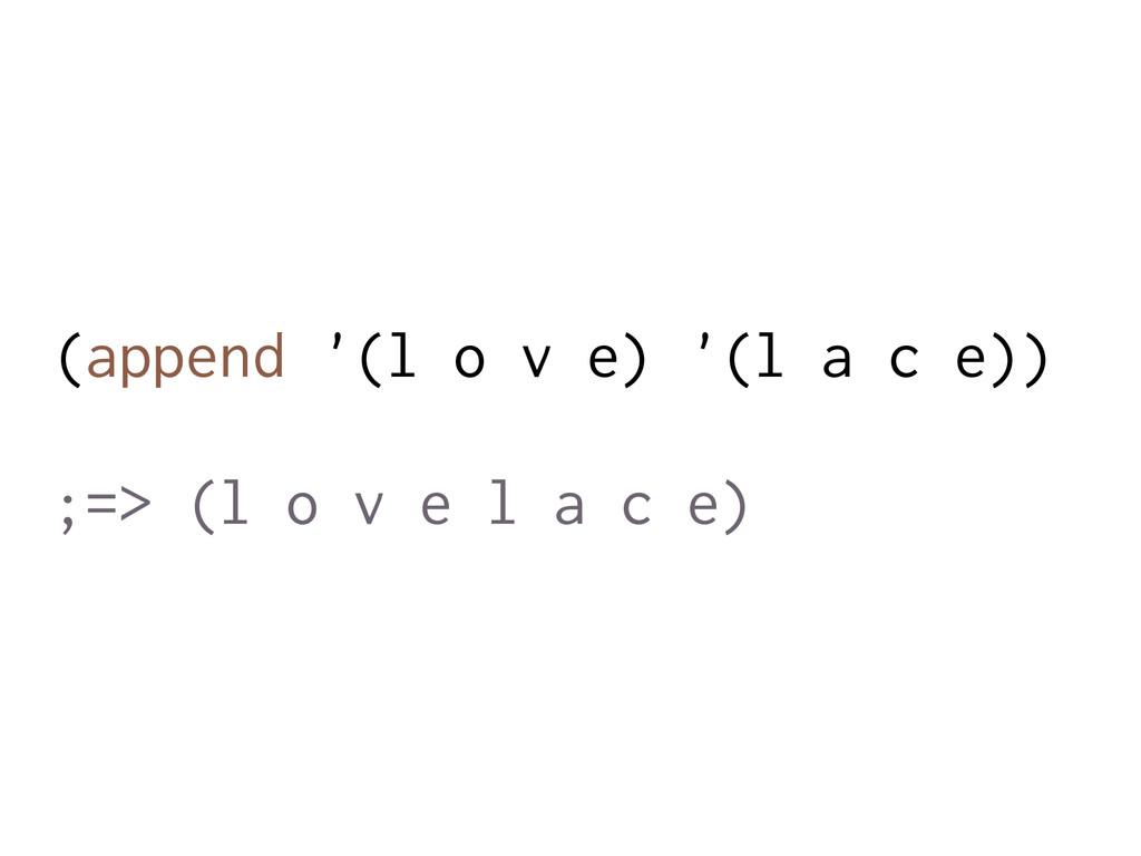 (append '(l o v e) '(l a c e)) ;=> (l o v e l a...