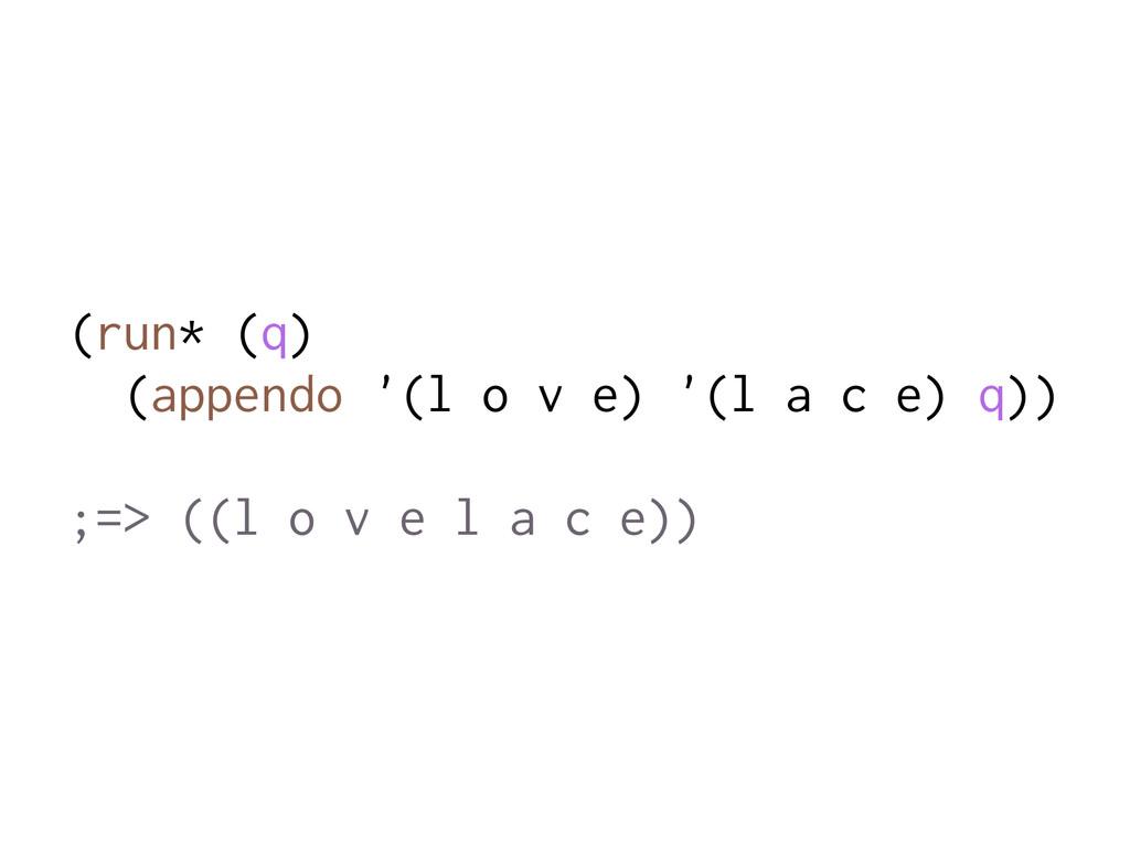 (run* (q) (appendo '(l o v e) '(l a c e) q)) ;=...