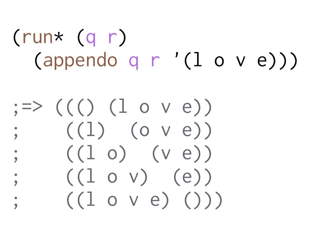 (run* (q r) (appendo q r '(l o v e))) ;=> ((() ...
