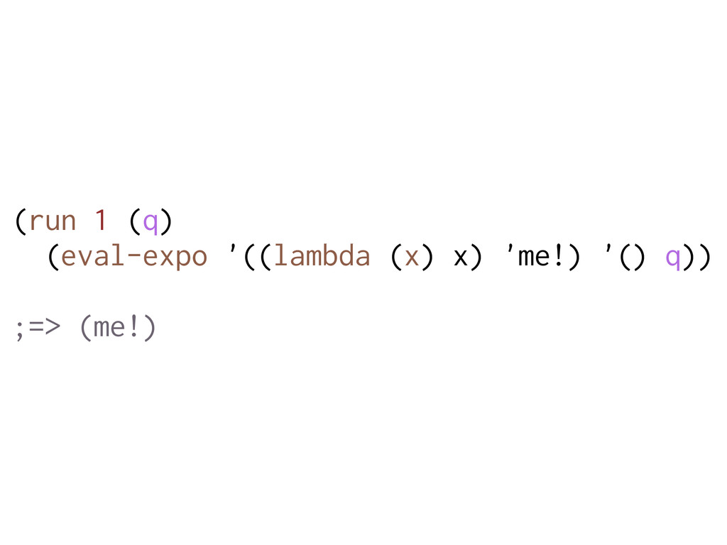 (run 1 (q) (eval-expo '((lambda (x) x) 'me!) '(...
