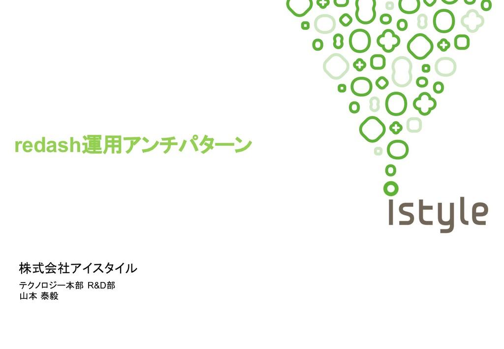 株式会社アイスタイル redash運用アンチパターン テクノロジー本部 R&D部 山本 泰毅