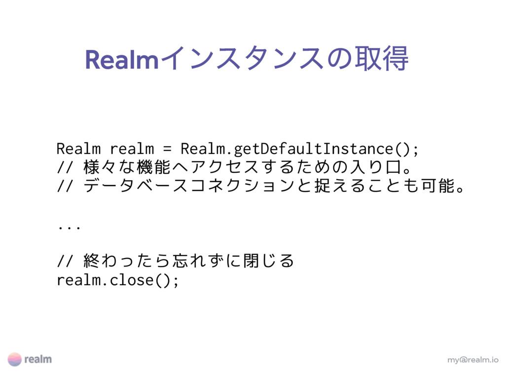 RealmΠϯελϯεͷऔಘ my@realm.io Realm realm = Realm....