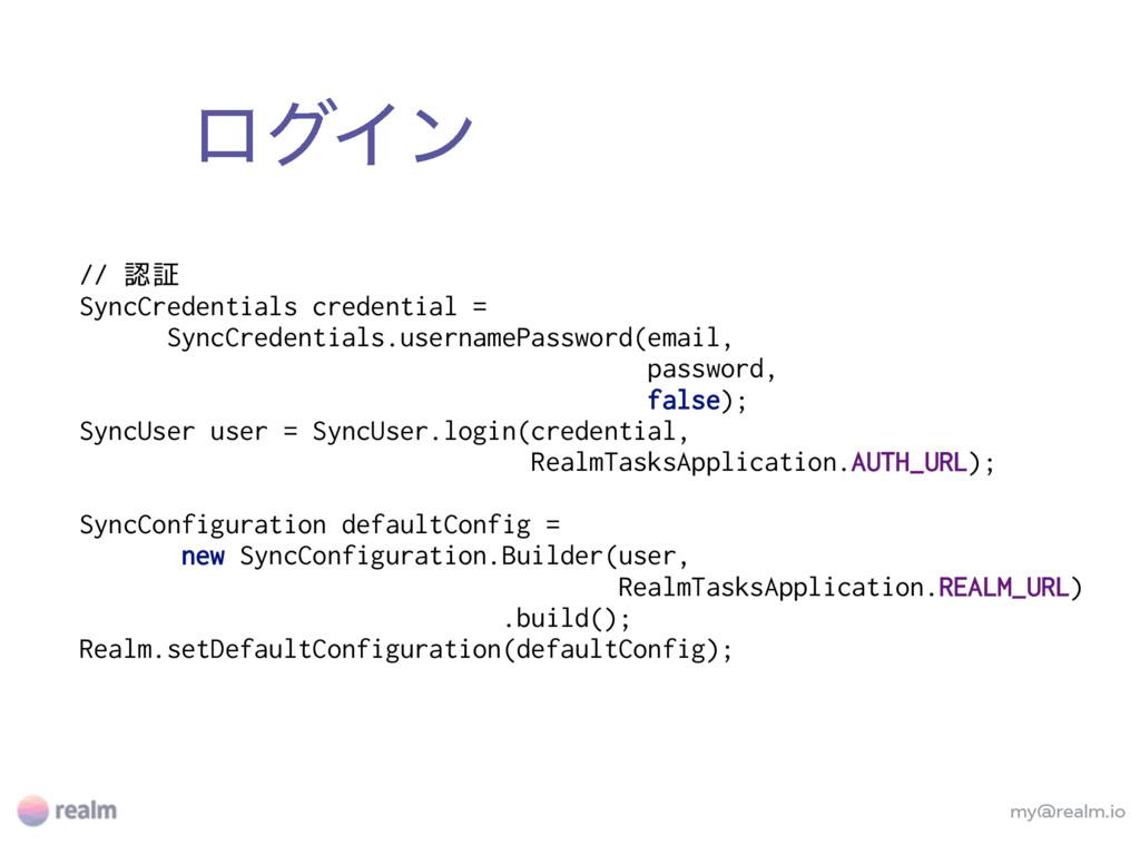 ϩάΠϯ my@realm.io // 認証 SyncCredentials credenti...