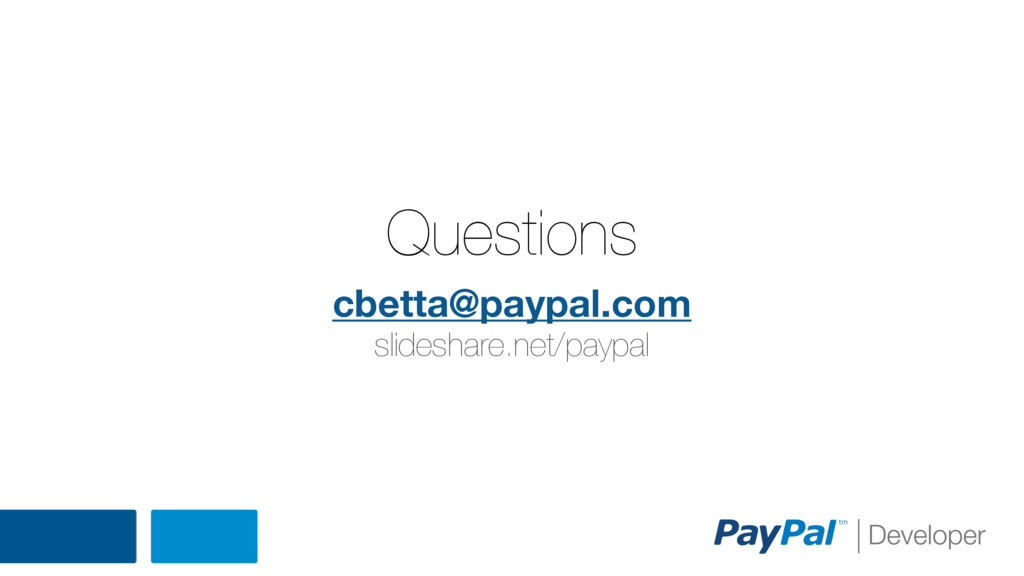 Questions cbetta@paypal.com slideshare.net/payp...