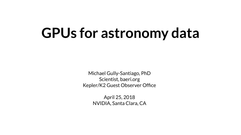 GPUs for astronomy data Michael Gully-Santiago,...