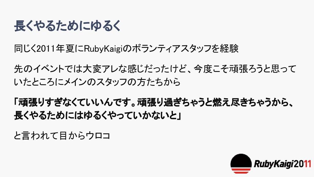 長くやるためにゆるく 同じく2011年夏にRubyKaigiのボランティアスタッフを経験 先の...