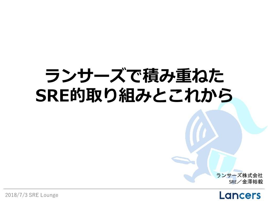 2018/7/3 SRE Lounge ランサーズ株式会社 SRE/金澤裕毅 ランサーズで積み...