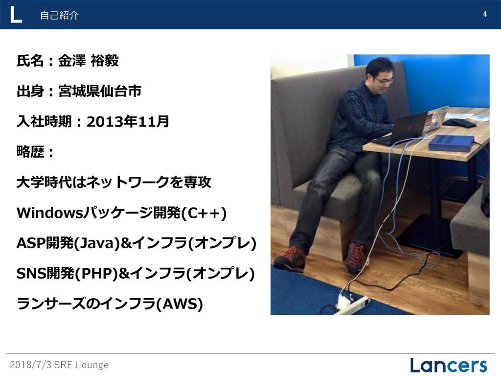 2018/7/3 SRE Lounge 自己紹介 4 氏名:金澤 裕毅 出身:宮城県仙台市 入...