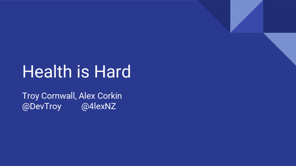 Health is Hard Troy Cornwall, Alex Corkin @DevT...