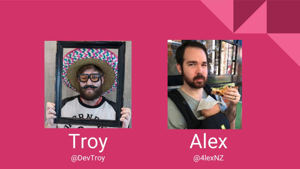 Troy @DevTroy Alex @4lexNZ