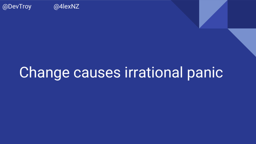 Change causes irrational panic @DevTroy @4lexNZ