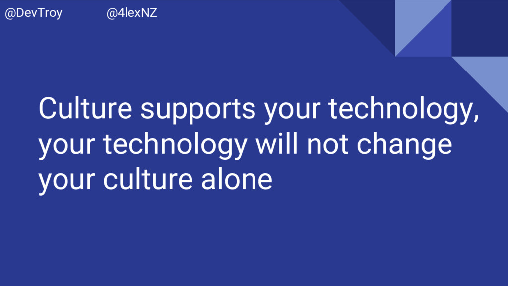 Culture supports your technology, your technolo...