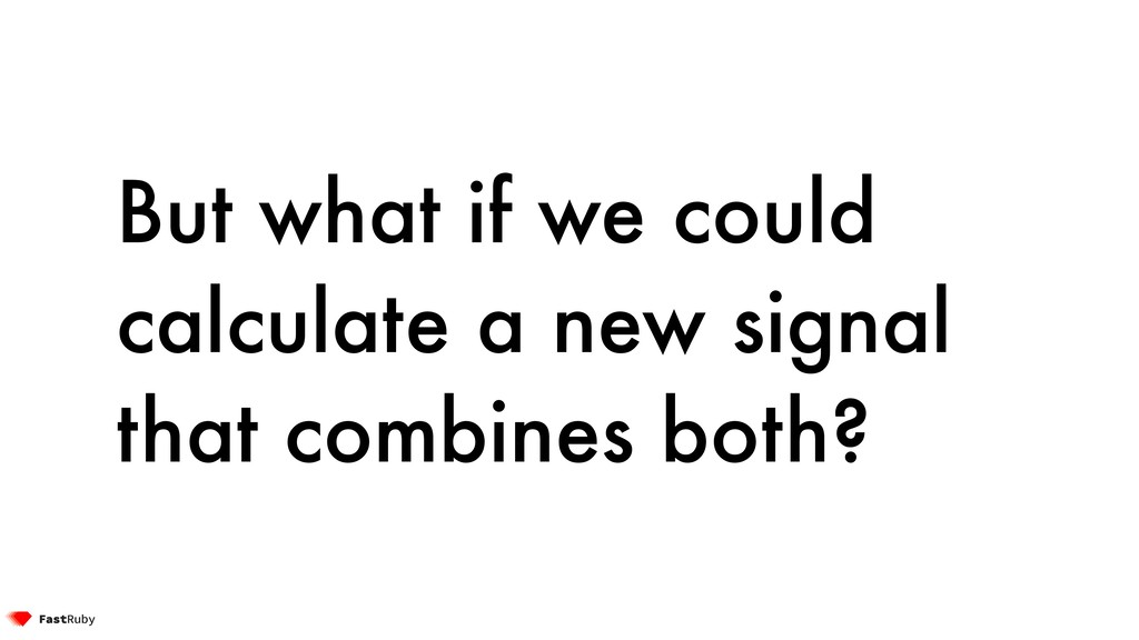 But what if we could calculate a new signal tha...