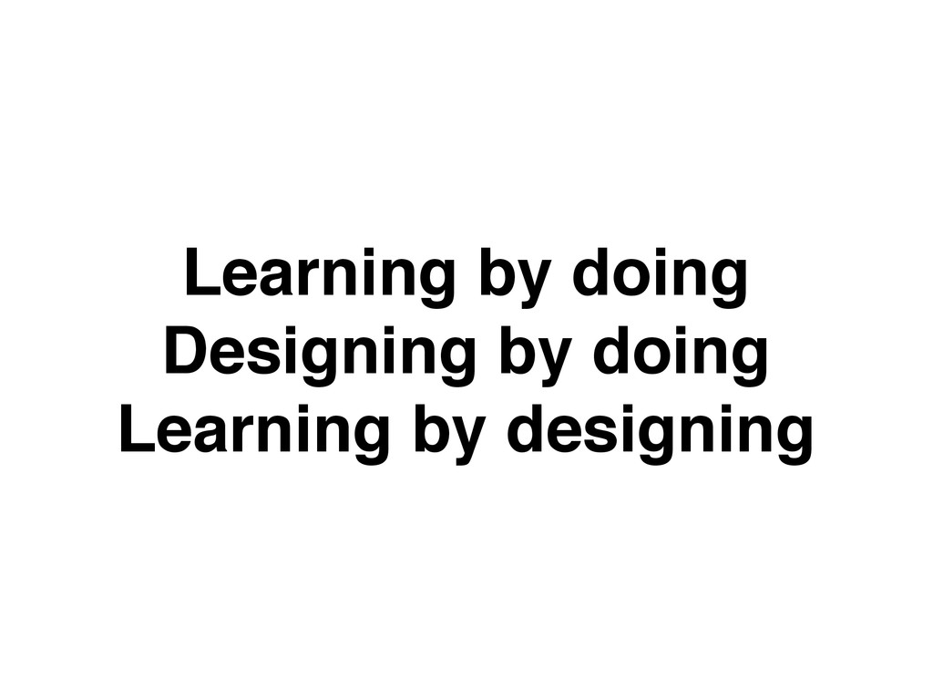 Learning by doing Designing by doing Learning b...