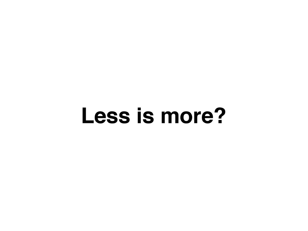 Less is more?