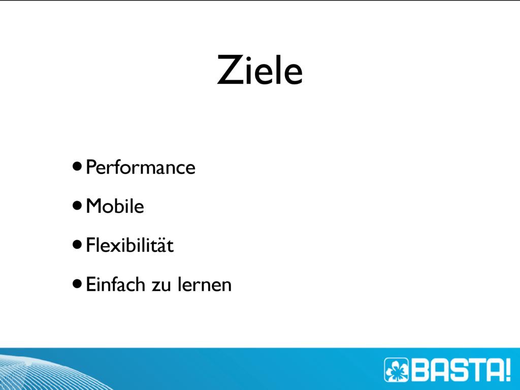 Ziele •Performance •Mobile •Flexibilität •Einfa...