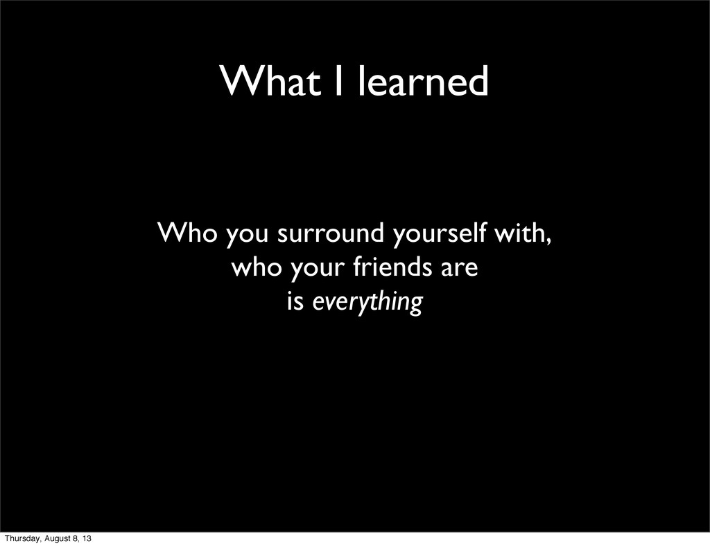 What I learned Who you surround yourself with, ...