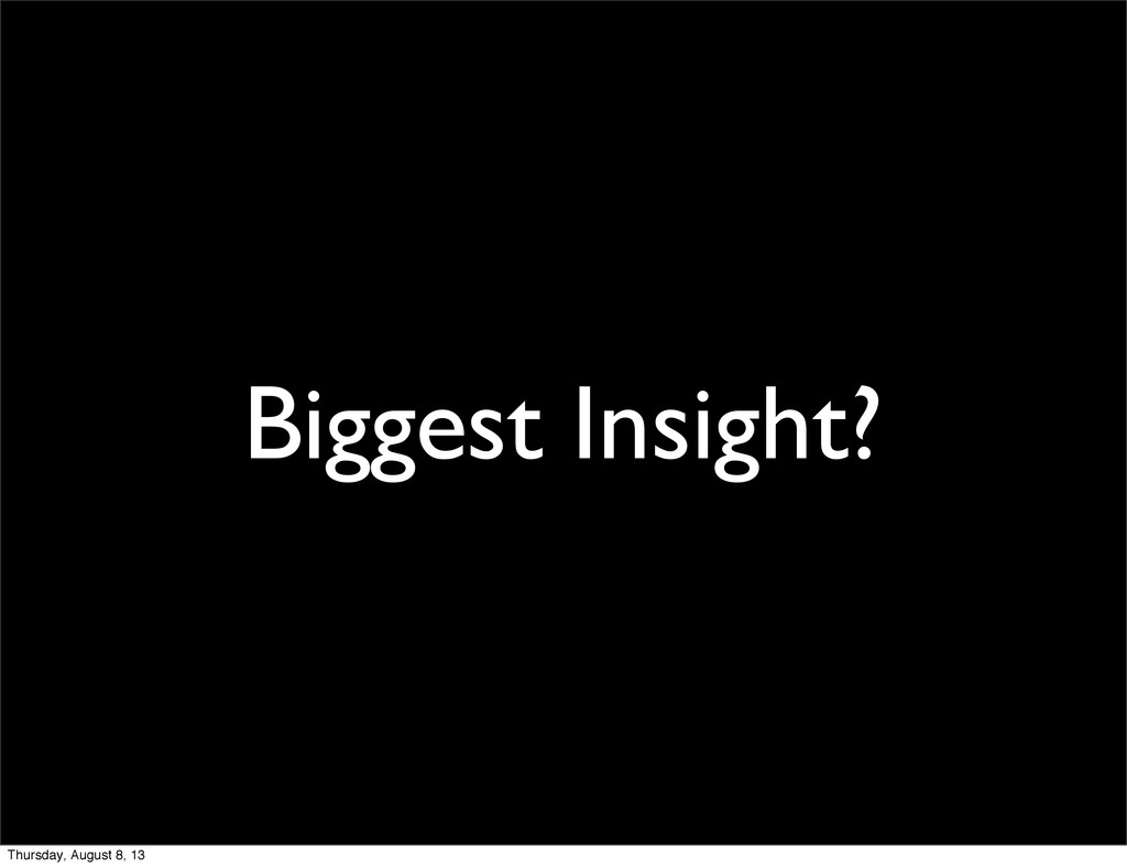 Biggest Insight? Thursday, August 8, 13