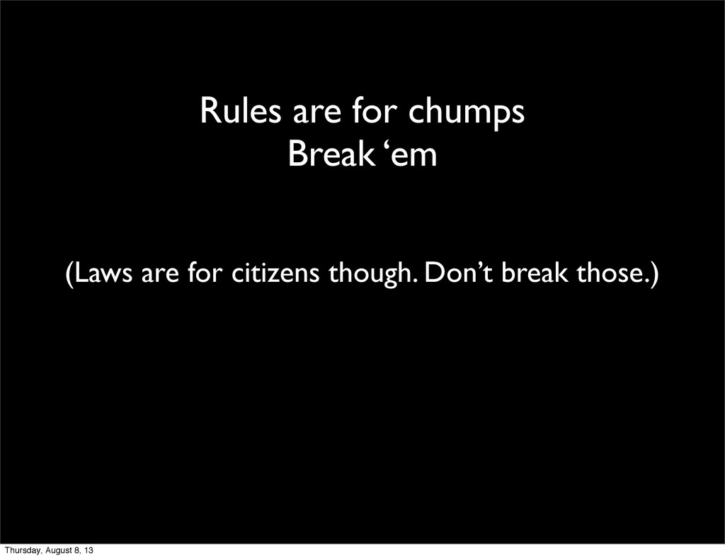 Rules are for chumps Break 'em (Laws are for ci...
