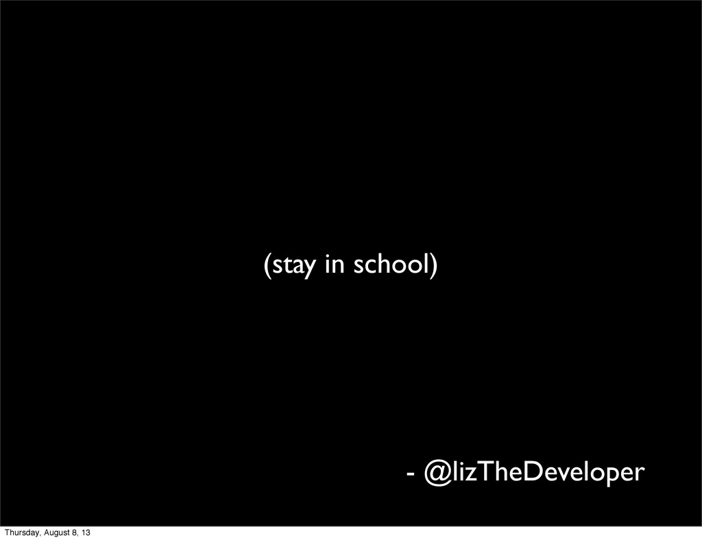 (stay in school) - @lizTheDeveloper Thursday, A...