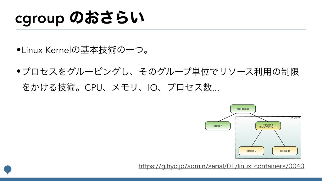 cgroup ͷ͓͞Β͍ •Linux Kernelͷجຊٕज़ͷҰͭɻ •ϓϩηεΛάϧʔϐϯ...