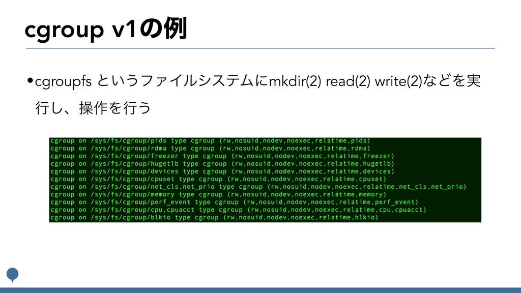 cgroup v1ͷྫ •cgroupfs ͱ͍͏ϑΝΠϧγεςϜʹmkdir(2) read...