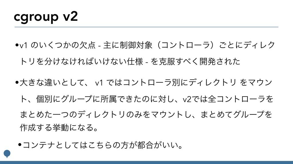 cgroup v2 •v1 ͷ͍͔ͭ͘ͷܽ - ओʹ੍ޚରʢίϯτϩʔϥʣ͝ͱʹσΟϨΫ ...