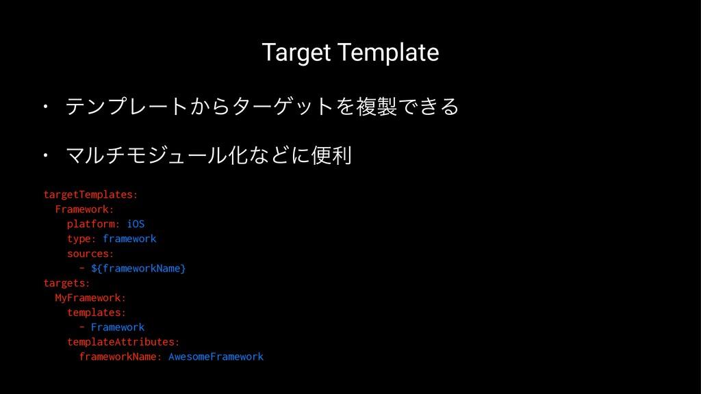 Target Template • ςϯϓϨʔτ͔ΒλʔήοτΛෳͰ͖Δ • ϚϧνϞδϡʔ...