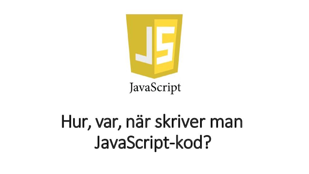 Hur, var, när skriver man JavaScript-kod?