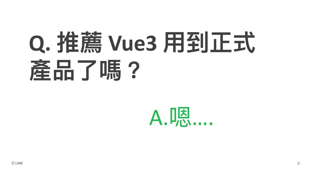 Q. 推薦 Vue3 ⽤到正式 產品了嗎? A.嗯….