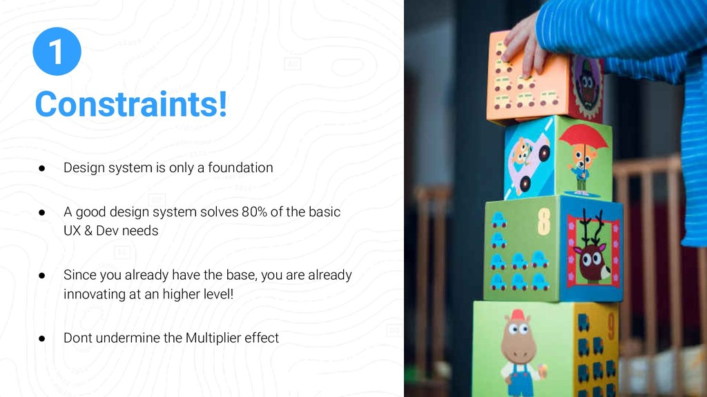 Constraints! 1 ● Design system is only a founda...