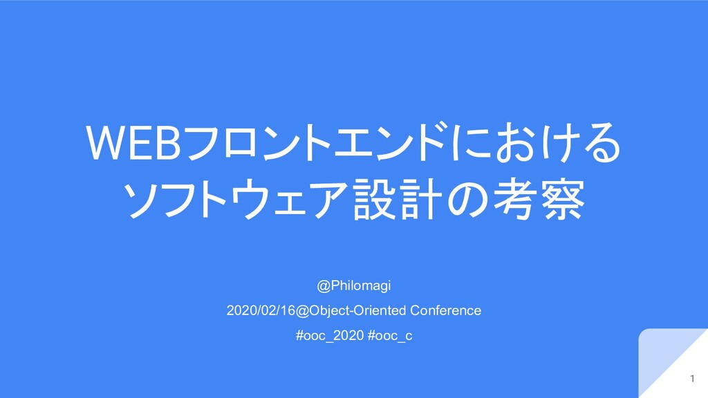 WEBフロントエンドにおける ソフトウェア設計の考察 1 @Philomagi 2020/02...