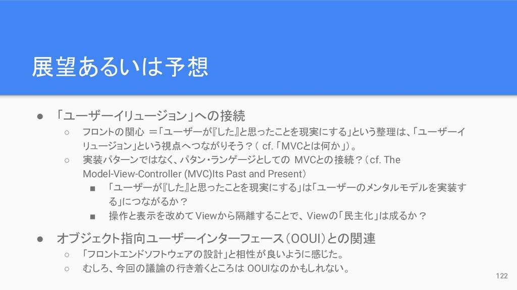 展望あるいは予想 122 ● 「ユーザーイリュージョン」への接続 ○ フロントの関心 =「ユー...